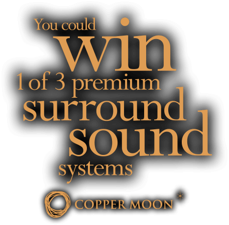 You could WIN 1 of 3 premium surround sound systems from Copper Moon.